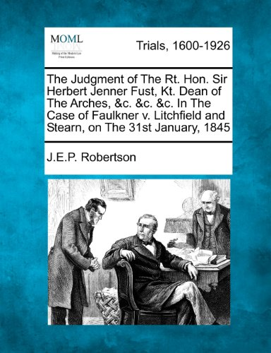 The Judgment of The Rt. Hon. Sir Herbert Jenner Fust, Kt. Dean of The Arches, &c. &c. &c. In The Case of Faulkner v. Litchfield and Stearn, on The 31st January, 1845