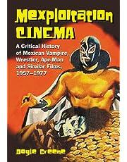 Mexploitation Cinema: A Critical History of Mexican Vampire, Wrestler, Ape-Man and Similar Films, 1957-1977