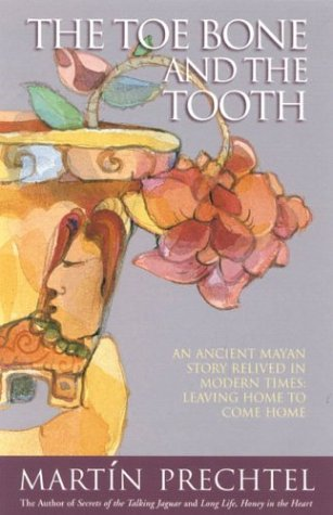 The Toe Bone And The Tooth  An Ancient Mayan Story Relived In Modern Times   Leaving Home To Come Home
