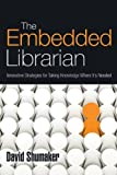The Embedded Librarian : Innovative Strategies for Taking Knowledge Where It's Needed, Shumaker, David, 1573874523