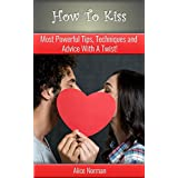 Kissing: Most Powerful Tips, Techniques and Advice with a Twist ! (Kissing, Kissing Tips, Kissing a Girl, Kissing a Boy, Kissing a Man, Kissing Techniques) ... my girlfriend, how to kiss with confidence)