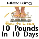 How to Lose 10 Pounds in 10 Days: Discover the Insider Secrets to Flattening Your Stomach and Taking Back Control of Your Body Audiobook by Alex King Narrated by Brian Schell