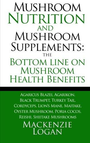 Mushroom Nutrition and Mushroom Supplements: The Bottom line on Mushroom Health: Agaricus Blazei, Agarikon, Black Trumpet, Turkey Tail, Cordyceps, ... Poria cocos, Reishi, Shiitake (Agaricus Blazei Mushrooms)