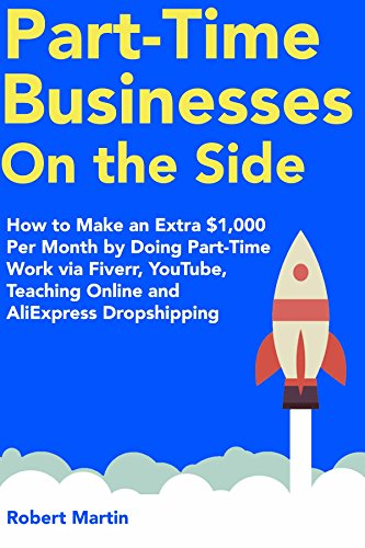 Part-Time Businesses on the Side (2018):  How to Make an Extra $1,000 Per Month by Doing Part-Time Work via Fiverr, YouTube, Teaching Online and AliExpress Dropshipping