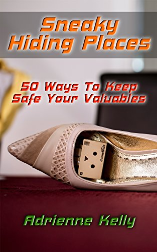 Sneaky Hiding Places: 50 Ways To Keep Safe Your Valuables: (secret hiding places, secret hiding safes, money safety box,  how to hide things, secret hiding, ...  hide things,  hide money travel Book 3) by [Kelly, Adrienne]