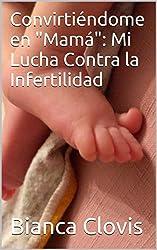 """Convirtiéndome en """"Mamá"""": Mi Lucha Contra la Infertilidad (Spanish Edition)"""
