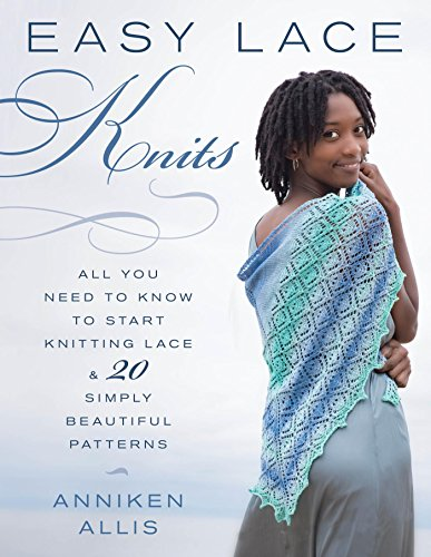 Easy Lace Knits: All You Need to Know to Start Knitting Lace & 20 Simply Beautiful Patterns