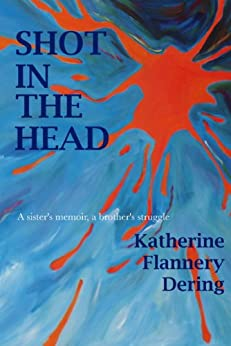 Shot In The Head A Sister's Memoir A Brother's Struggle by [Dering, Katherine Flannery]