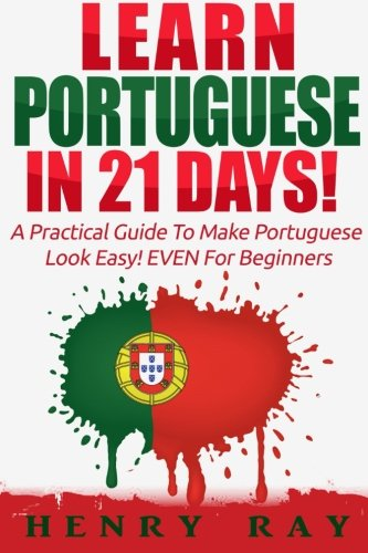 Portuguese: Learn Portuguese In 21 DAYS! – A Practical Guide To Make Portuguese Look Easy! EVEN For Beginners (Spanish, French, German, Italian) (Portuguese and English Edition)
