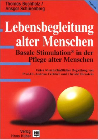Lebensbegleitung alter Menschen: Basale Stimulation in der Pflege alter Menschen (Programmbereich Pflege)