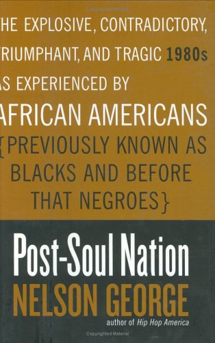 Search : Post-Soul Nation: The Explosive, Contradictory, Triumphant, and Tragic 1980s as Experienced by African Americans (Previously Known as Blacks and Before That Negroes)
