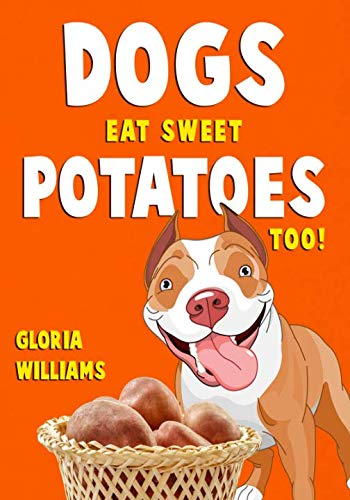 Dogs Eat Sweet Potatoes Too! by Gloria Williams