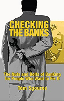 Checking the Banks: The nuts and bolts of banking for people who want to fix it by [Sgouros, Tom]
