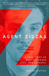 Agent Zigzag The True Wartime Story of Eddie Chapman: Lover, Betrayer, Hero, Spy