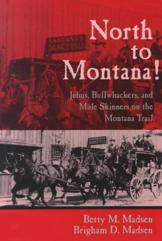 North to Montana!: Jehus, Bullwhackers, and Mule Skinners on the Montana Trail