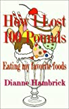 img - for How I Lost 100 Pounds Eating My Favorite Foods. book / textbook / text book