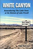 White Canyon : Remembering the Little Town at the Bottom of Lake Powell, McCourt, Tom, 0974156809