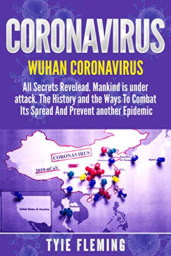 Coronavirus: Wuhan Coronavirus: All Secrets Revelead. Mankind is under attack. The History and the Ways To Combat Its Spread And Prevent another Epidemic