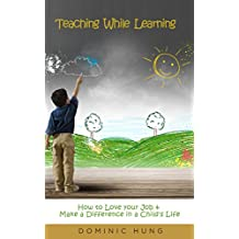 Teaching While Learning: How to Love your Job and Make A Difference in a Child's Life (teach, classroom, teaching phonics, teach reading, classroom management, ... classroom management, learning resources)