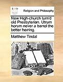 New High-Church Turn'D Old Presbyterian Utrum Horum Never a Barrel the Better Herring, Matthew Tindal, 1140844334