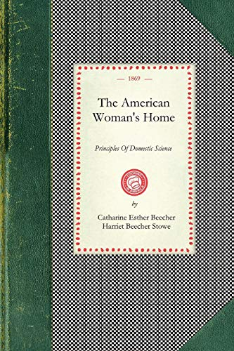 American Womans Home: Or, Principles Of Domestic Science : Being A Guide To the Formation and Maintenance Of Economical, Healthful, Beautiful, and Christian Homes (Cooking in America) Catharine Beecher