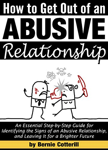 How to Get Out of an Abusive Relationship: An Essential Step-by-Step Guide for Identifying the Signs of an Abusive Relationship, and Leaving It for a Brighter Future by [Cotterill, Bernie]