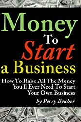 Money To Start a Business - How To Raise All The Money You'll Ever Need To Start Your Own Business