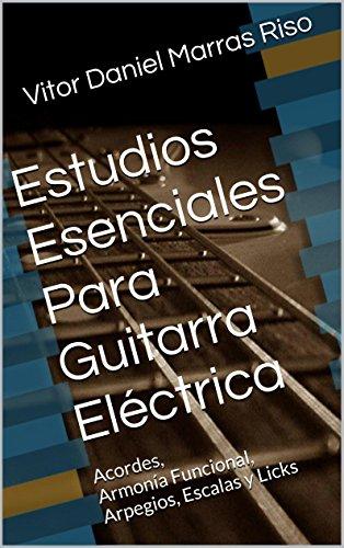 Estudios Esenciales Para Guitarra Eléctrica: Acordes, Armonía Funcional, Arpegios, Escalas y Licks