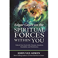 Edgar Cayce on the Spiritual Forces Within You: Unlock Your Soul with: Dreams, Intuition, Kundalini, and Meditation…
