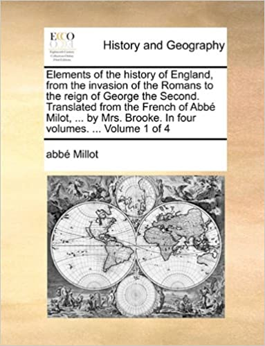 Elements of the history of England, from the invasion of the Romans to the reign of George the Second. Translated from the French of Abbé Milot, ... by Mrs. Brooke. In four volumes. ... Volume 1 of 4