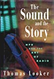 img - for The Sound and the Story: NPR and the Art of Radio by Thomas Looker (1995-03-27) book / textbook / text book
