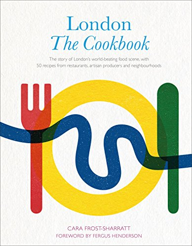 London: The Cookbook: The Story of London's world-beating food scene, with 50 recipes from restaurants, artisan producers and neighbourhoods by Cara Frost-Sharratt