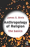 Anthropology of Religion: The Basics