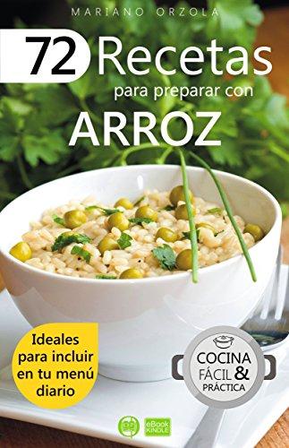 72 RECETAS PARA PREPARAR CON ARROZ: Ideales para incluir en tu menú diario (Colección