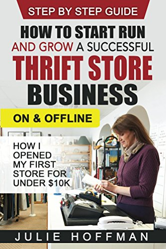 How to Start Run and Grow a Successful Thrift Store Business On and Offline: How I Opened My First Store For Under $10K - Step By Step Guide