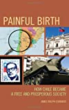 Painful Birth : How Chile Became a Free and Prosperous Society, Edwards, James Rolph, 0761859993