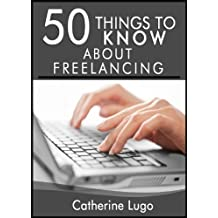 50 Things to Know about Freelancing: Learning How to Make Money from Home Doing What you Love