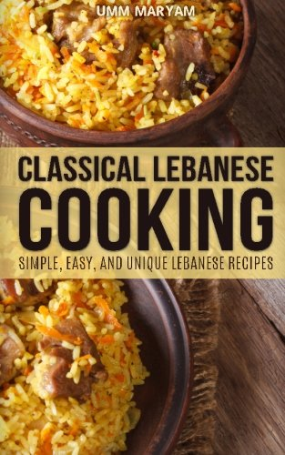 Classical Lebanese Cooking: Simple, Easy, and Unique Lebanese Recipes