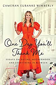 One Day You'll Thank Me: Essays on Dating, Motherhood, and Everything In Bet