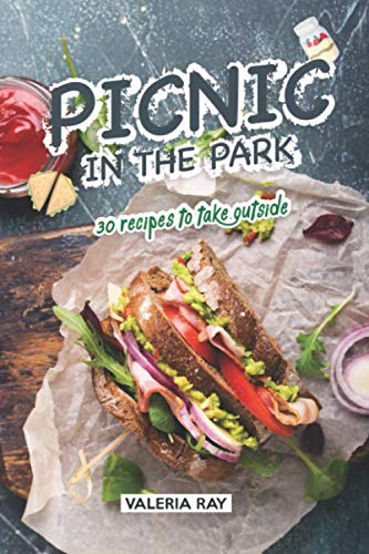 Picnic in the Park: 30 Recipes to Take Outside by Valeria Ray