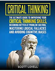 Critical Thinking: The Ultimate Guide to Improving Your Critical Thinking Skills, Becoming Better at Problem Solving, Mastering Logical Fallacies and Avoiding Cognitive Biases