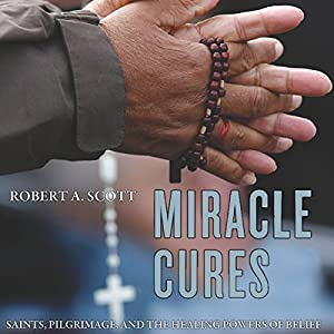 Miracle Cures: Saints, Pilgrimage, and the Healing Powers of Belief Audiobook