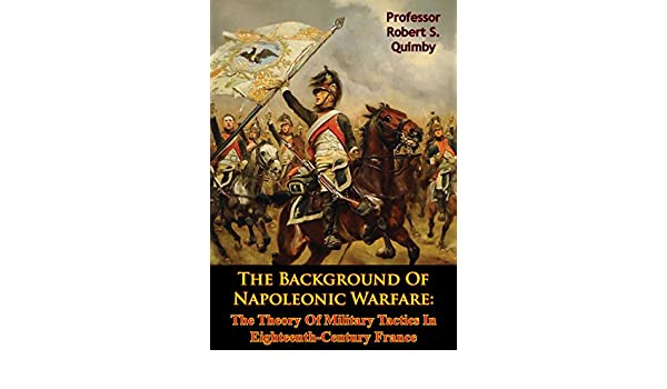 the background of napoleonic warfare the theory of military tactics in eighteenth century france english edition