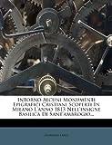 Intorno Alcuni Monumenti Epigrafici Cristiani Scoperti in Milano l'Anno 1813 Nell'insigne Basilica Di Sant'ambrogio..., Giovanni Labus, 1271198495