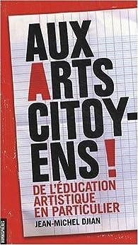 AUX ARTS CITOYENS ! De l'éducation artistique en particulier par Jean-Michel Djian