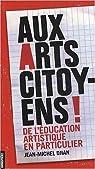 AUX ARTS CITOYENS ! De l'éducation artistique en particulier par Djian