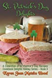 St. Patrick's Day Delights Cookbook: A Collection of St. Patrick's Day Recipes (Cookbook Delights Holiday Series 3)