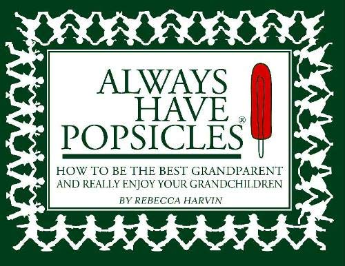 Always Have Popsicles: The Handbook to Help You Be the Best Grandparent and Really Enjoy Your Grandchildren