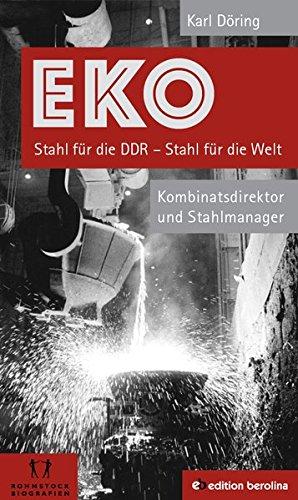 EKO Stahl für die DDR - Stahl für die Welt: Kombinatsdirektor und Stahlmanager - Eine Autobiographie