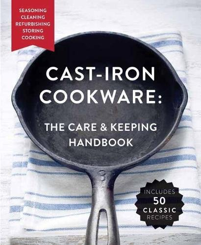 The Cast-Iron Cookware: The Care and Keeping Handbook: Seasoning, Cleaning, Refurbishing, Storing, and Cooking by Dominique DeVito